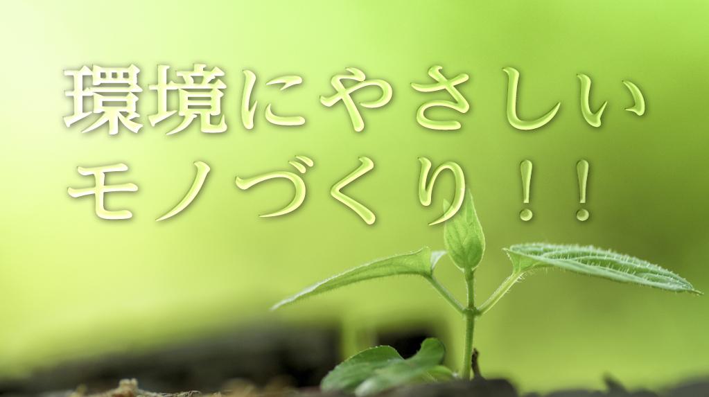 環境にやさしいモノづくり!!