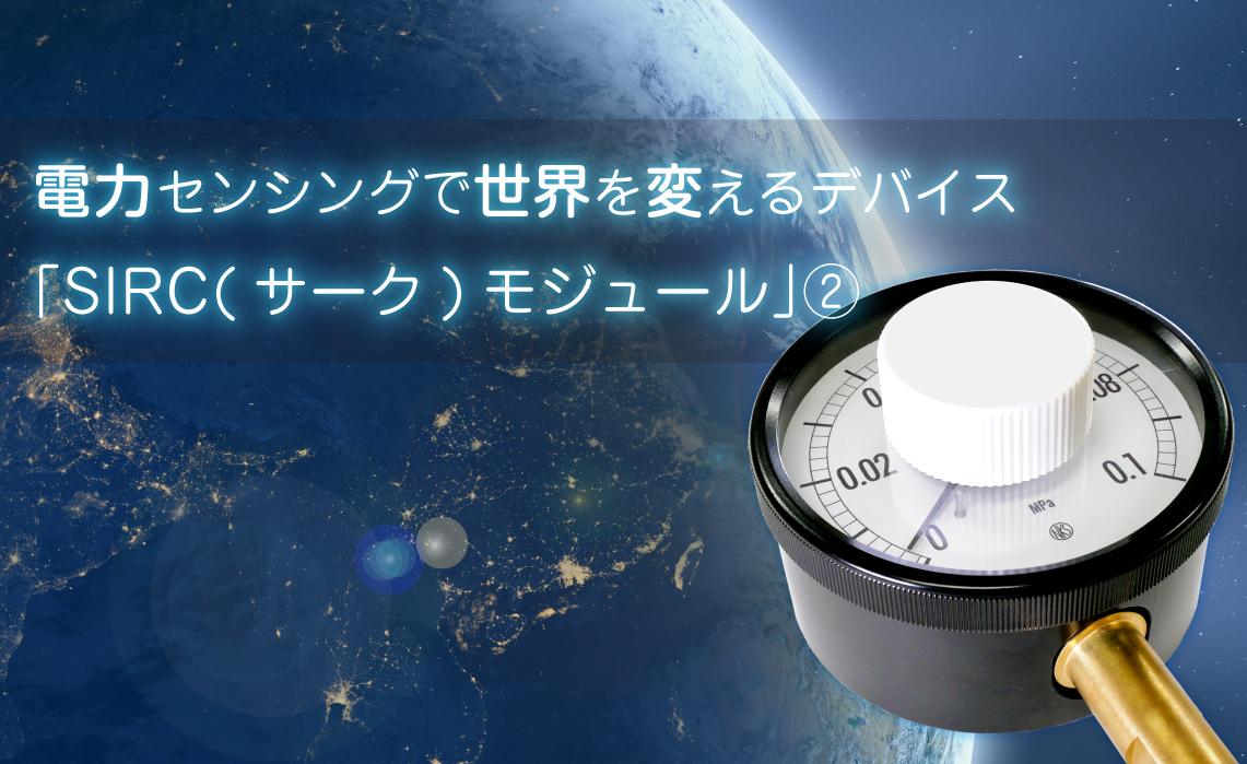 電力センシングで世界を変える「SIRC(サーク)モジュール」②