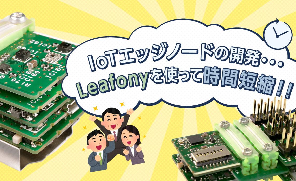 IoTエッジノードの開発・・・Leafonyを使って時間短縮!!